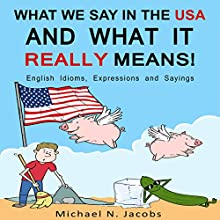 What We Say in the USA and What It Really Means!: English Idioms, Expressions and Sayings Audiobook by Michael N. Jacobs Narrated by Mike Norgaard