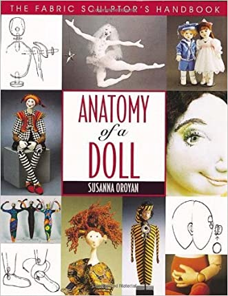 Anatomy of a Doll: The Fabric Sculptor's Handbook by Oroyan, Susanna (1997) Paperback