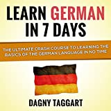 Learn German in 7 Days!: The Ultimate Crash Course to Learning the Basics of the German Language in No Time (Unabridged)