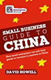 The Small Business Guide to China: How small enterprises can sell their goods or services to markets in China (Business Bites) (1908003227) by Howell, David