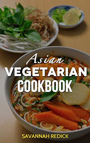 Cookbook: Asian Vegetarian (ethnic recipes, asian cuisine, japanese cookbook) by Savannah Redick