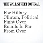 For Hillary Clinton, Political Fight Over Emails Is Far From Over | Peter Nicholas,Colleen McCain Nelson