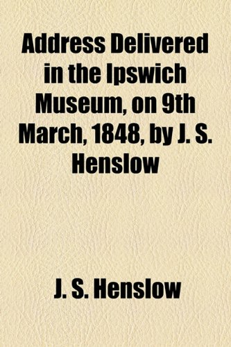 Address Delivered in the Ipswich Museum, on 9th March, 1848, by J. S. Henslow