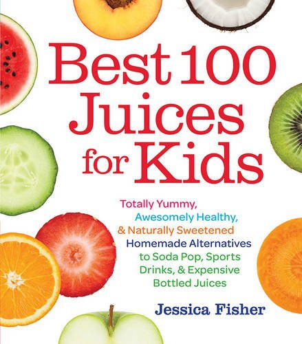 Best 100 Juices for Kids: Totally Yummy, Awesomely Healthy, & Naturally Sweetened Homemade Alternatives to Soda Pop, Sports Drinks, and Expensive Bottled Juices (Chesterfield Soda compare prices)