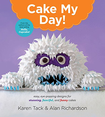 Cake My Day!: Easy, Eye-Popping Designs for Stunning, Fanciful, and Funny Cakes by Karen Tack, Alan Richardson