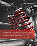 Curtis Waguespack Mastering Autodesk Inventor 2012 and Autodesk Inventor LT 2012 2012: Autodesk Official Training Guide