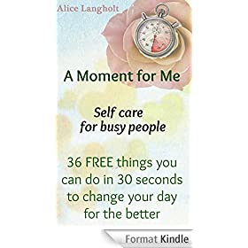 A Moment for Me: Self care for busy people - 36 FREE things you can do in 30 seconds to change your day for the better (English Edition)