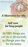 A Moment for Me: Self care for busy people - 36 FREE things you can do in 30 seconds to change your day for the better