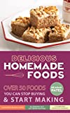 Delicious Homemade Foods: Over 50 Foods You can Stop Buying & START MAKING