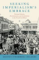 SEEKING IMPERIALISM'S EMBRACE: NATIONAL IDENTITY, DECOLONIZATION, AND ASSIMILATION IN THE FRENCH CARIBBEAN