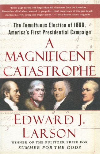 A Magnificent Catastrophe: The Tumultuous Election of 1800, America's First Presidential Campaign