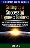 Setting Up A Success Hypnosis Business: How To Create And Run A Profitable Hypnosis Practice Helping Others Improve Their Lives