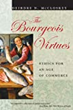 The Bourgeois Virtues: Ethics for an Age of Commerce (0226556646) by McCloskey, Deirdre N.