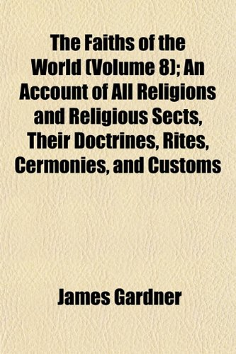 The Faiths of the World (Volume 8); An Account of All Religions and Religious Sects, Their Doctrines, Rites, Cermonies, and Customs
