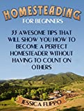 Homesteading for Beginners: 33 Awesome Tips That Will Show You How to Become a Perfect Homesteader Without Having to Count on Others (Homesteading for ... homesteading survival, urban homesteading)