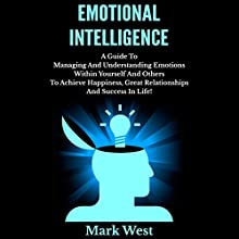Emotional Intelligence: A Guide to Managing and Understanding Emotions within Yourself and Others to Achieve Happiness, Great Relationships and Success in Life! (       UNABRIDGED) by Mark West Narrated by David Golightly