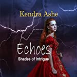 Echoes: Shades of Intrigue, Book 1 | Kendra Ashe