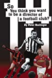 So You Think You Want To Be A Director of a Football Club: A view from inside the Boardrooms at Newcastle United and Kettering Town Peter Mallinger