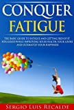 Conquer Fatigue: The Basic Guide To Fatigue And Getting Rid Of It For Good While Improving Your Health, Your Looks And Ultimately your Happiness (Conquer-Book-Series Book 1)