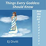 Things Every Goddess Should Know: And We Are All Goddesses | EJ Divitt