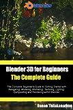 Blender 3D For Beginners: The Complete Guide: The Complete Beginner's Guide to Getting Started with Navigating, Modeling,...