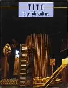Tito: Le grandi sculture (Italian Edition): Tito Amodei: 9788876216039