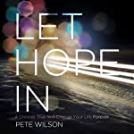 Let Hope In: 4 Choices That Will Change Your Life Forever | Pete Wilson