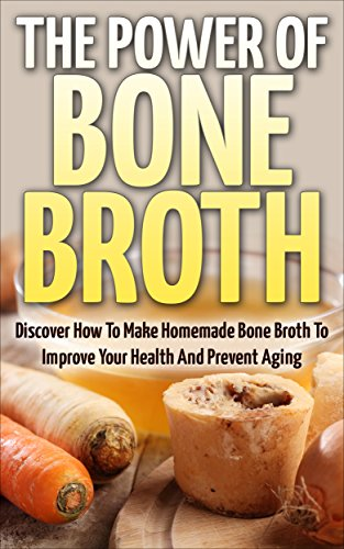 Bone Broth: The Power Of Bone Broth - Discover How To Make Homemade Bone Broth To Improve Your Health And Prevent Aging (Bone Broth Miracle, Health Improvement, Superfood) by David Dolore