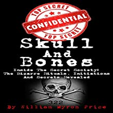 Skull and Bones: Inside the Secret Society - the Bizarre Rituals, Initiations and Secrets Revealed: Conspiracy Theories, Book 1 Audiobook by William Myron Price Narrated by Mark Rossman