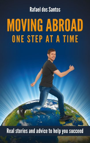 Moving Abroad: One Step at a Time: Real stories and advice to help you succeed