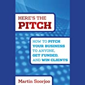 Here's the Pitch: How to Pitch Your Business to Anyone, Get Funded, and Win Clients | [Martin Soorjoo]