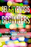 Self Hypnosis For Beginners: How To Hypnotize Yourself And Master Self Hypnosis In 7 Days (Mind Control NLP Eliminate Social Anxiety Master Motivation Improve Charisma Become Charming