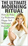 img - for The Ultimate Morning Ritual - How To Wake Up Productive, Happy And Motivated Everyday (Bonus Video Included FREE) (Morning Routine, Wake Up Productive, Success Ritual, Daily Rituals) book / textbook / text book