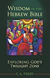 T A Perry Wisdom in the Hebrew Bible: Exploring God's Twilight Zone