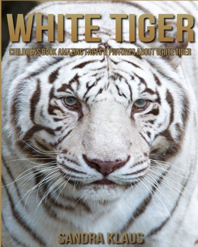 Childrens Book: Amazing Facts & Pictures about White Tiger