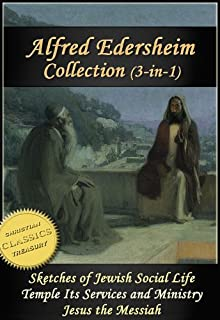 ALFRED EDERSHEIM COLLECTION, 3-in-1 (Illustrated). Sketches Of Jewish Social Life, Temple Its Ministry And Services, Jesus The Messiah