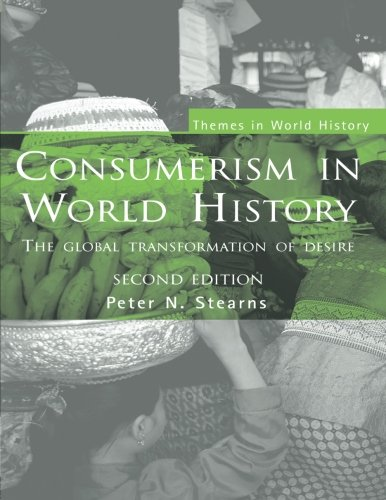Consumerism in World History: The Global Transformation of Desire (Themes in World History)