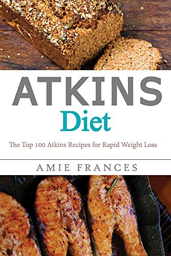 Atkins Diet: The Top 100 Atkins Recipes for Rapid Weight Loss (Atkins Diet Books, Atkins Diet Recipes, Diet Cookbook, Rapid Weight Loss, Low Carb, Weight Loss) by Amie Frances