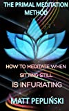 The Primal Meditation Method: How To Meditate When Sitting Still Is Infuriating (English Edition)