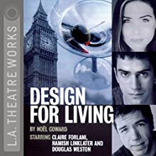 Design for Living Performance by Noel Coward Narrated by Douglas Weston, Hamish Linklater, Claire Forlani