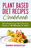 Plant Based Diet Recipes Cookbook: Mouthwatering Meal Recipes Ready In 30 Minutes Or Less!