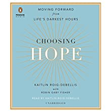 Choosing Hope: Moving Forward from Life's Darkest Hours (       UNABRIDGED) by Kaitlin Roig-DeBellis, Robin Gaby Fisher Narrated by Kaitlin Roig-DeBellis