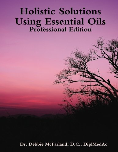 Holistic Solutions Using Essential Oils: Professional Edition