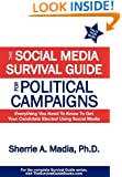 The Social Media Survival Guide for Political Campaigns: Everything You Need to Know to Get Your Candidate Elected Using Social Media
