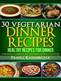 30 Vegetarian Dinner Recipes - Healthy Recipes For Dinner (Vegetarian Cookbook and Vegetarian Recipes Collection)