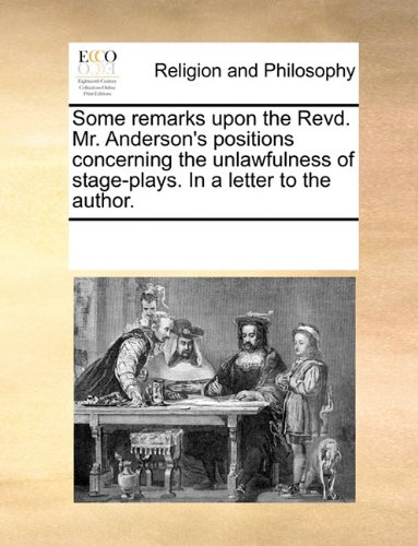 Some remarks upon the Revd. Mr. Anderson's positions concerning the unlawfulness of stage-plays. In a letter to the author.