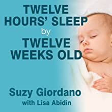 Twelve Hours' Sleep by Twelve Weeks Old: A Step-by-Step Plan for Baby Sleep Success (       UNABRIDGED) by Suzy Giordano, Lisa Abidin Narrated by Emily Durante