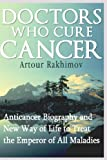 Artour Rakhimov Doctors Who Cure Cancer: Anticancer Biography and New Way of Life to Treat the Emperor of All Maladies