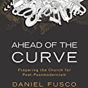 Ahead of the Curve: Preparing the Church for Post-Postmodernism (       UNABRIDGED) by Daniel Fusco Narrated by Kyle Brower
