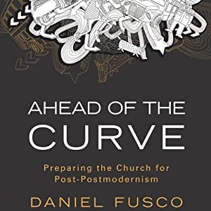 Ahead of the Curve: Preparing the Church for Post-Postmodernism | [Daniel Fusco]